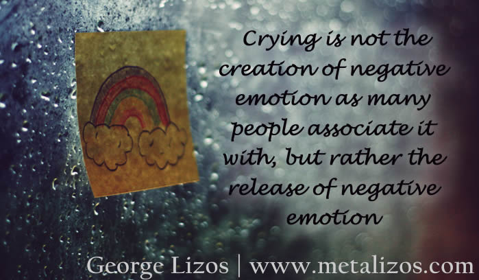 Crying is not the creation of negative emotion as many people associate it with, but rather the release of negative emotion.